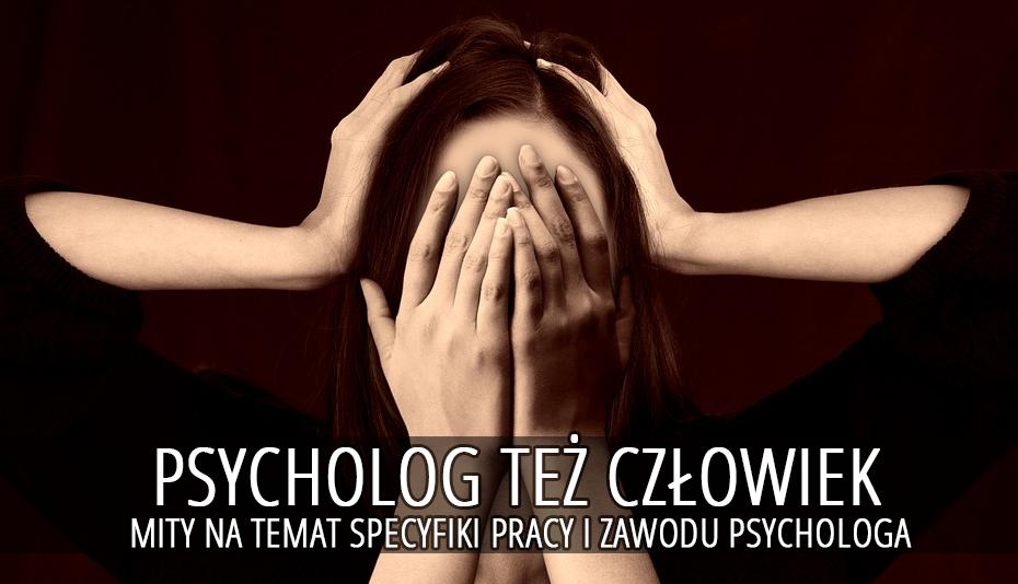 Psycholog też człowiek. Mity na temat specyfiki pracy i zawodu psychologa.
