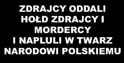 Zdrajcy oddając hołd zdrajcy napluli w twarz Narodowi Polskiemu